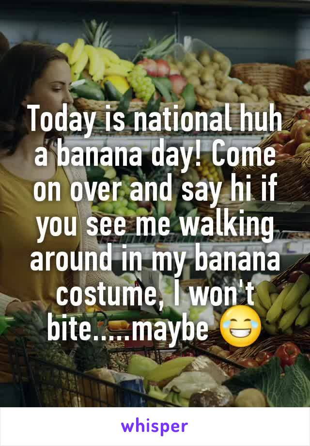 Today is national huh a banana day! Come on over and say hi if you see me walking around in my banana costume, I won't bite.....maybe 😂