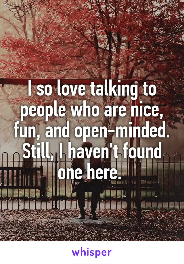 I so love talking to people who are nice, fun, and open-minded. Still, I haven't found one here.