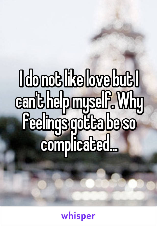 I do not like love but I can't help myself. Why feelings gotta be so complicated...