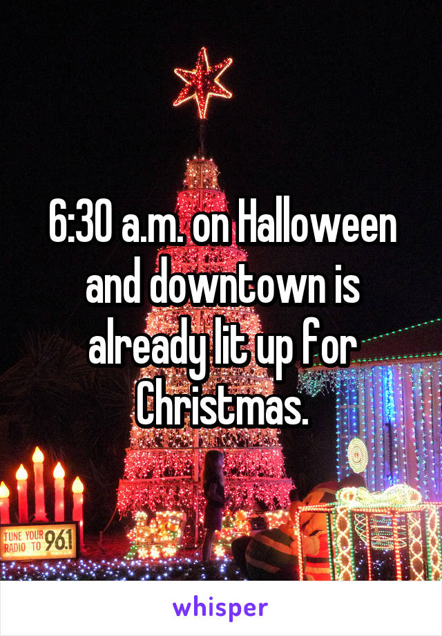 6:30 a.m. on Halloween and downtown is already lit up for Christmas.