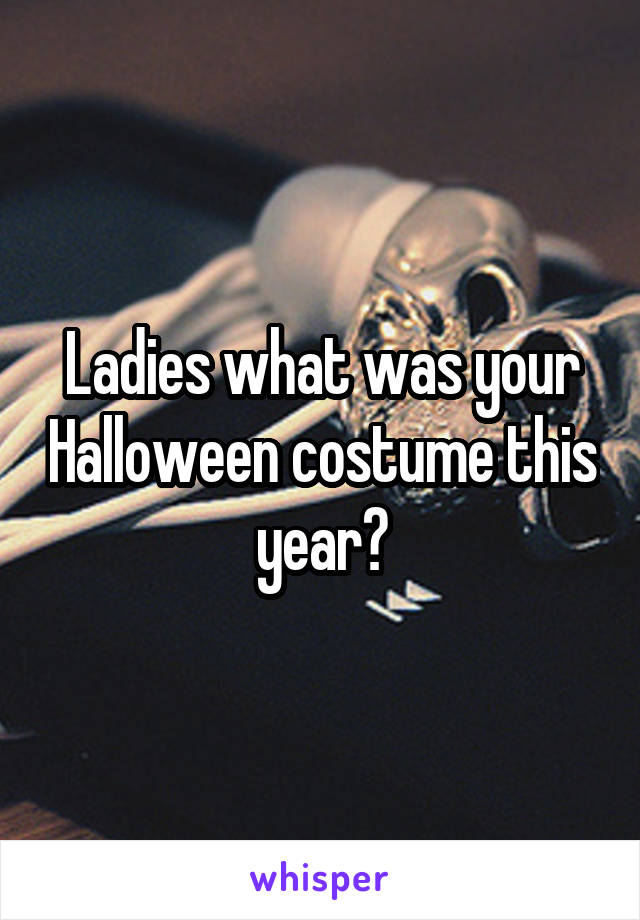 Ladies what was your Halloween costume this year?