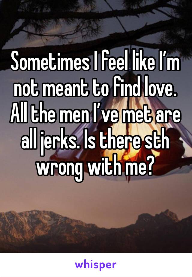 Sometimes I feel like I'm not meant to find love. All the men I've met are all jerks. Is there sth wrong with me?