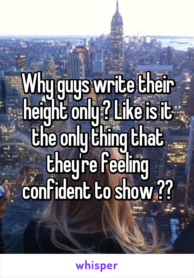 Why guys write their height only ? Like is it the only thing that they're feeling confident to show ??