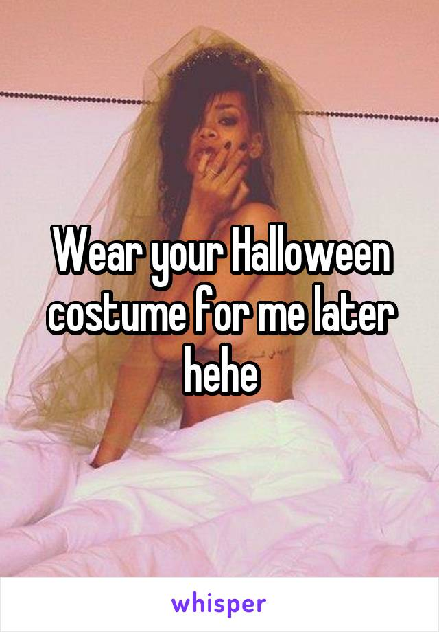 Wear your Halloween costume for me later hehe
