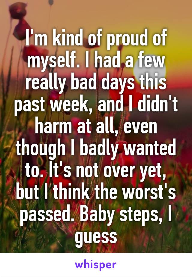 I'm kind of proud of myself. I had a few really bad days this past week, and I didn't harm at all, even though I badly wanted to. It's not over yet, but I think the worst's passed. Baby steps, I guess