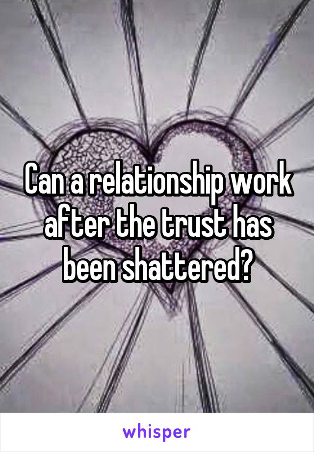 Can a relationship work after the trust has been shattered?