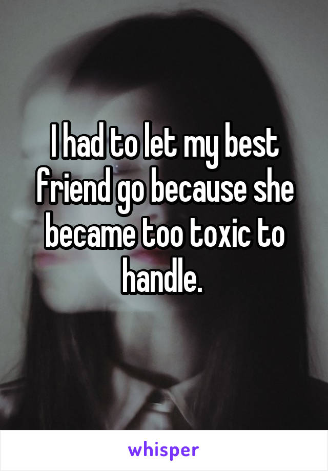 I had to let my best friend go because she became too toxic to handle.