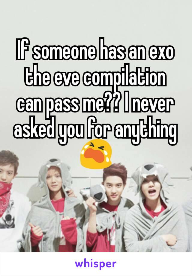 If someone has an exo the eve compilation can pass me?? I never asked you for anything😭