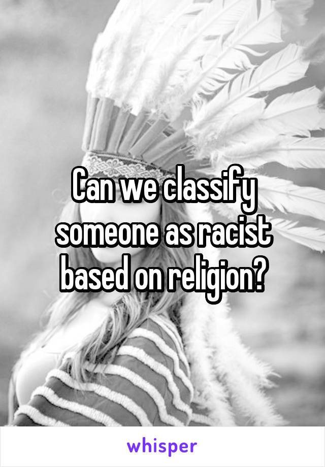 Can we classify someone as racist based on religion?