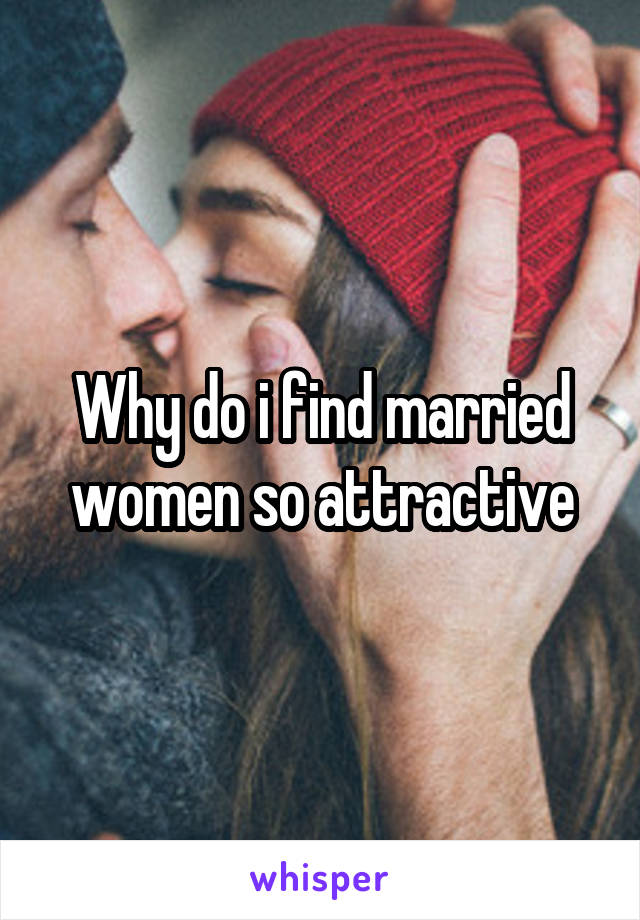 Why do i find married women so attractive