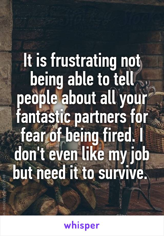 It is frustrating not being able to tell people about all your fantastic partners for fear of being fired. I don't even like my job but need it to survive.