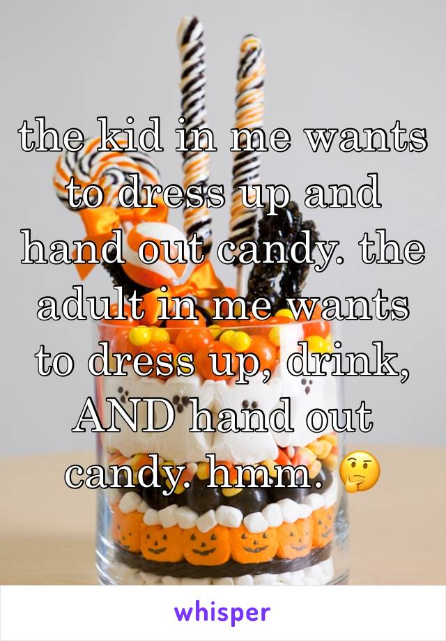 the kid in me wants to dress up and hand out candy. the adult in me wants to dress up, drink, AND hand out candy. hmm. 🤔