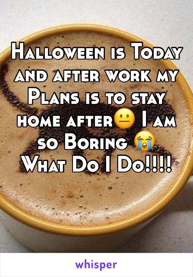 Halloween is Today and after work my Plans is to stay home after😐 I am so Boring 😭  What Do I Do!!!!