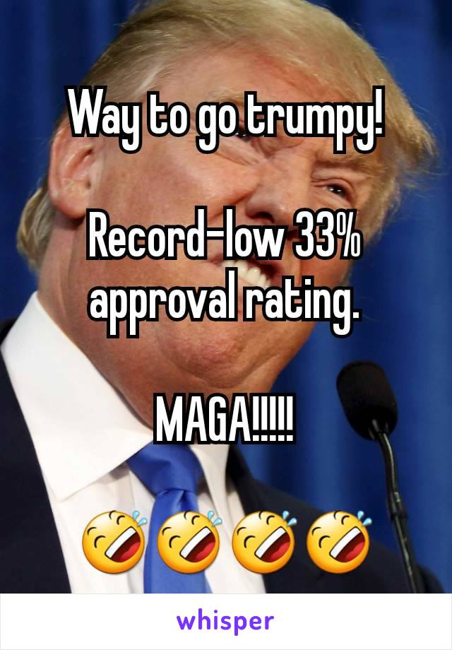 Way to go trumpy!  Record-low 33% approval rating.  MAGA!!!!!  🤣🤣🤣🤣