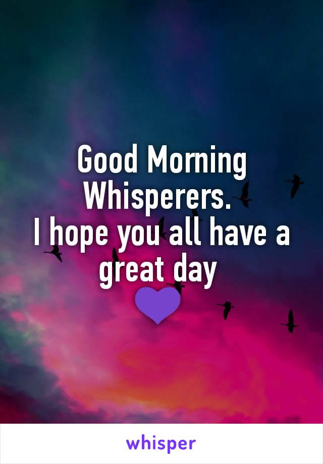 Good Morning Whisperers.  I hope you all have a great day  💜