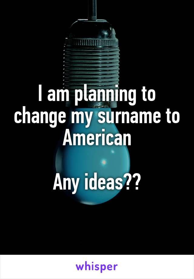 I am planning to change my surname to American  Any ideas??