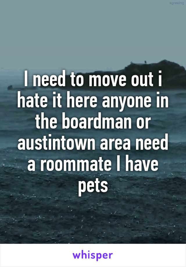 I need to move out i hate it here anyone in the boardman or austintown area need a roommate I have pets