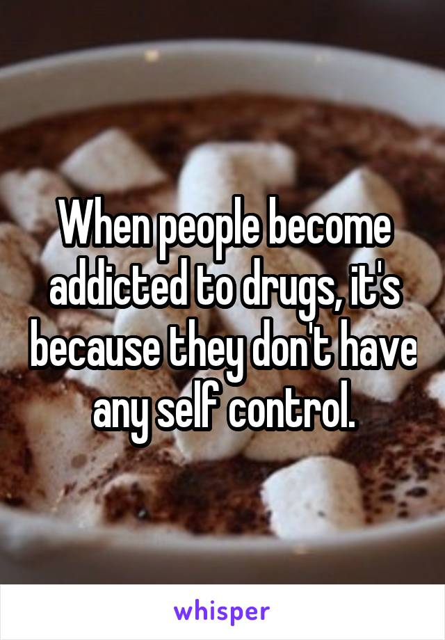 When people become addicted to drugs, it's because they don't have any self control.