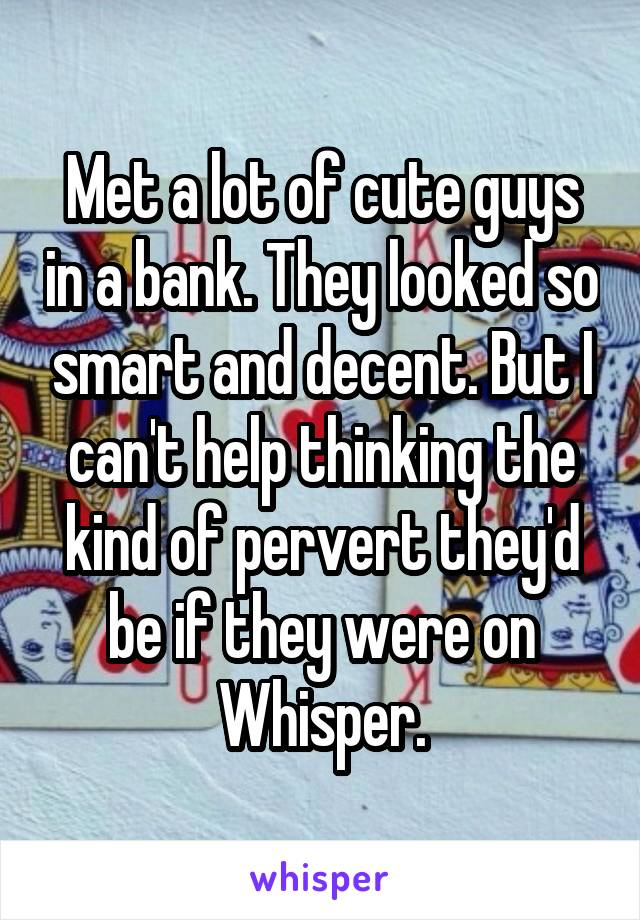 Met a lot of cute guys in a bank. They looked so smart and decent. But I can't help thinking the kind of pervert they'd be if they were on Whisper.