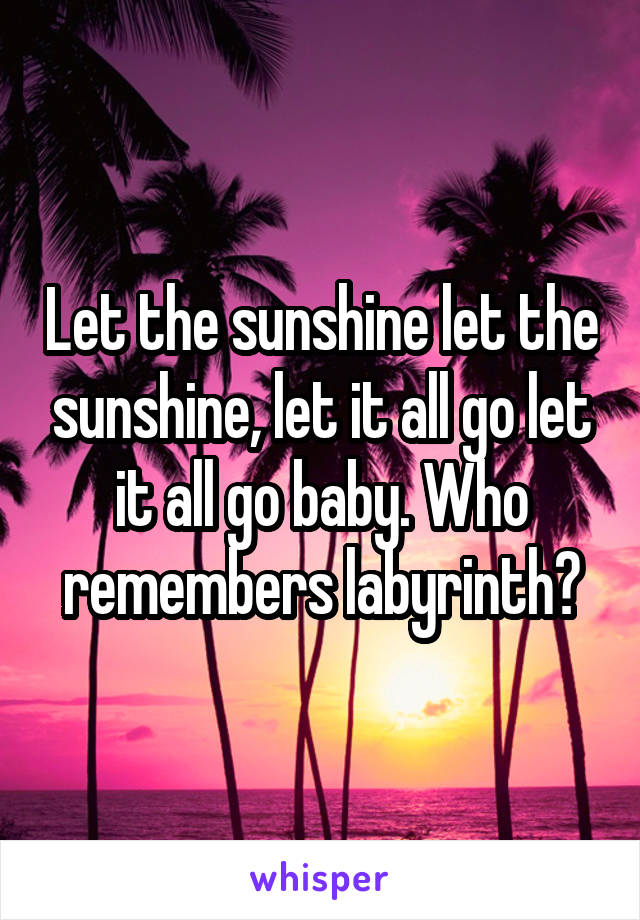 Let the sunshine let the sunshine, let it all go let it all go baby. Who remembers labyrinth?