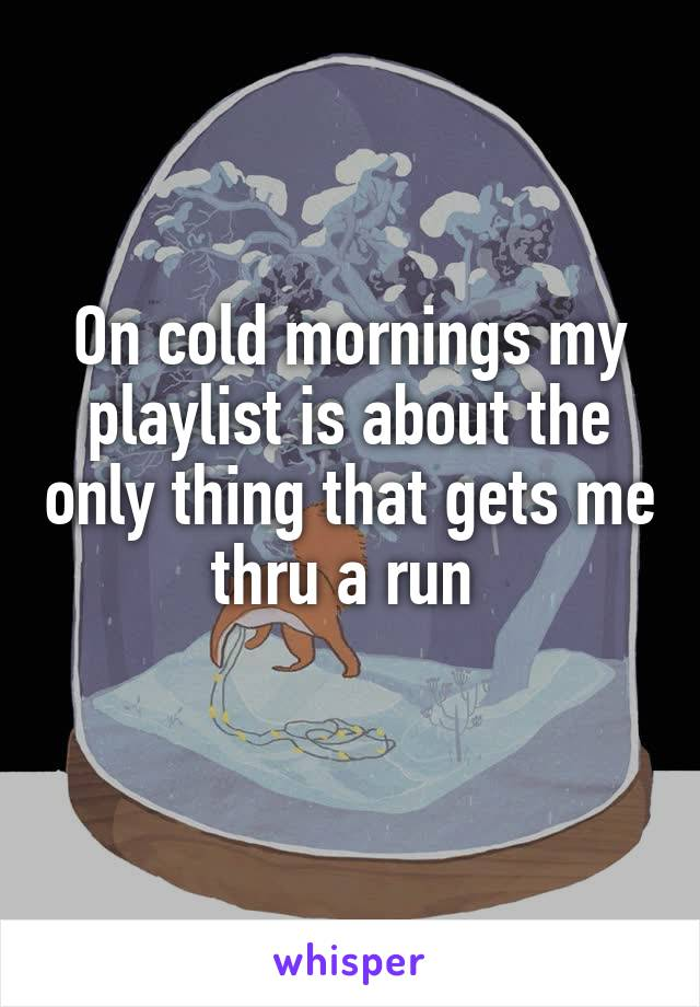 On cold mornings my playlist is about the only thing that gets me thru a run