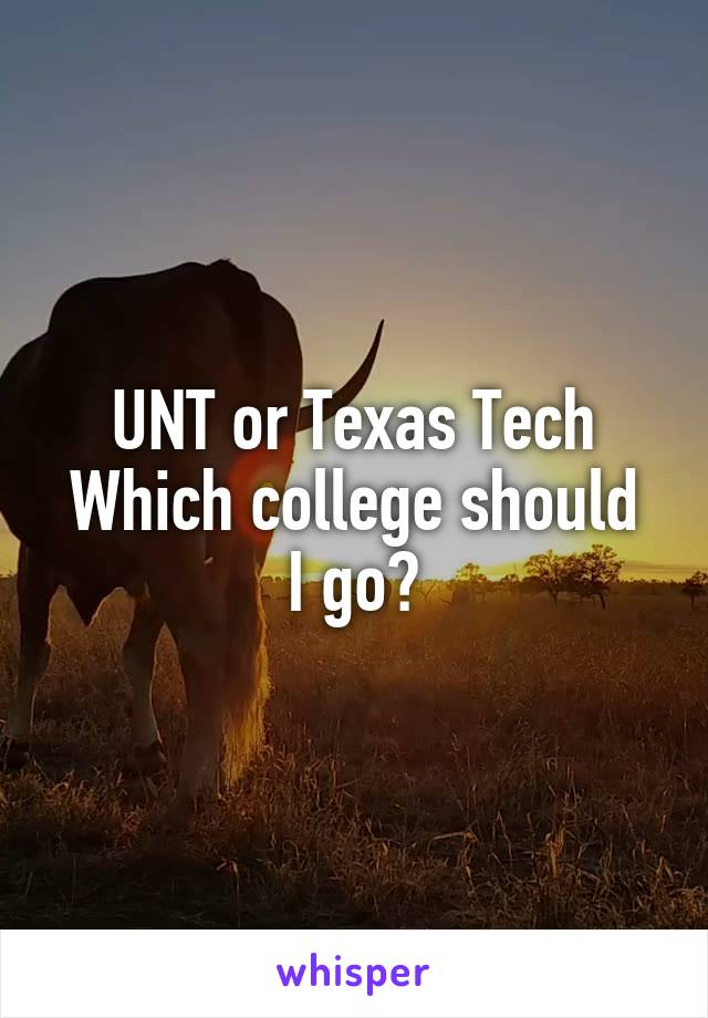 UNT or Texas Tech Which college should I go?
