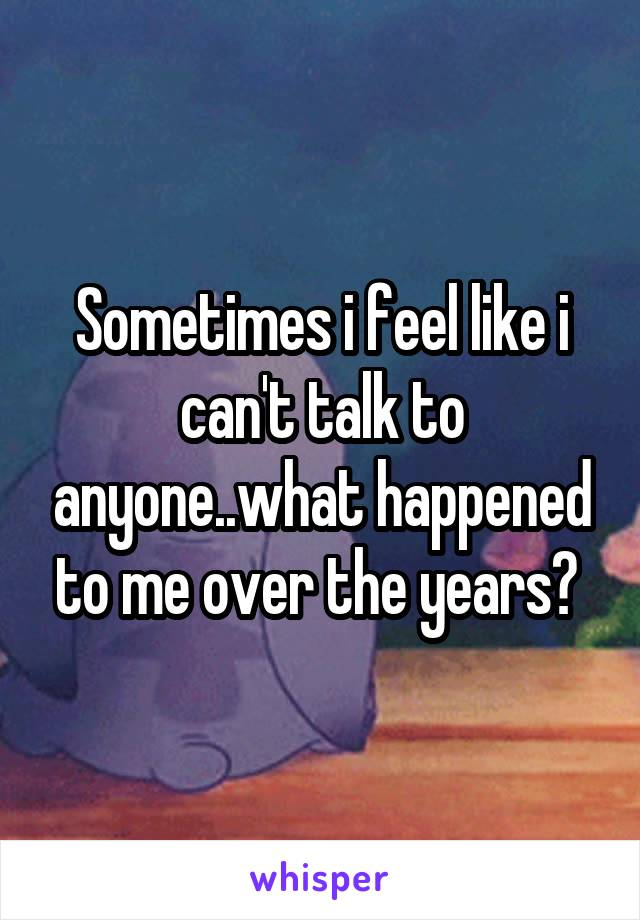 Sometimes i feel like i can't talk to anyone..what happened to me over the years?