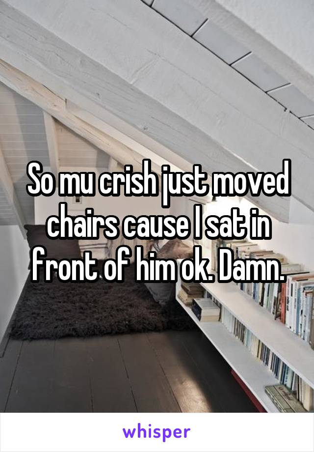 So mu crish just moved chairs cause I sat in front of him ok. Damn.