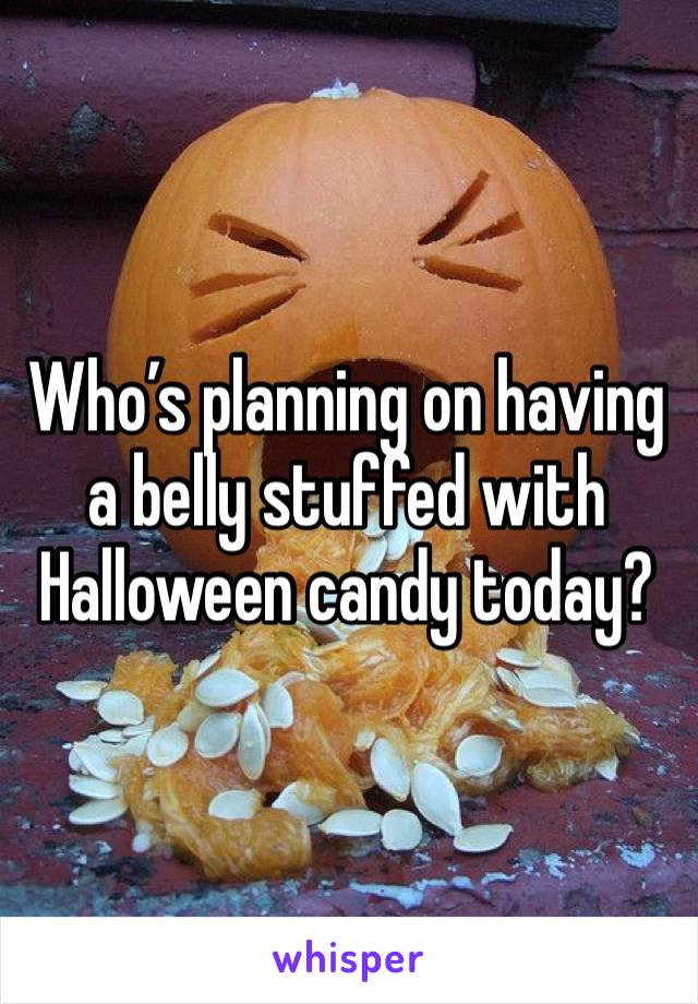 Who's planning on having a belly stuffed with Halloween candy today?