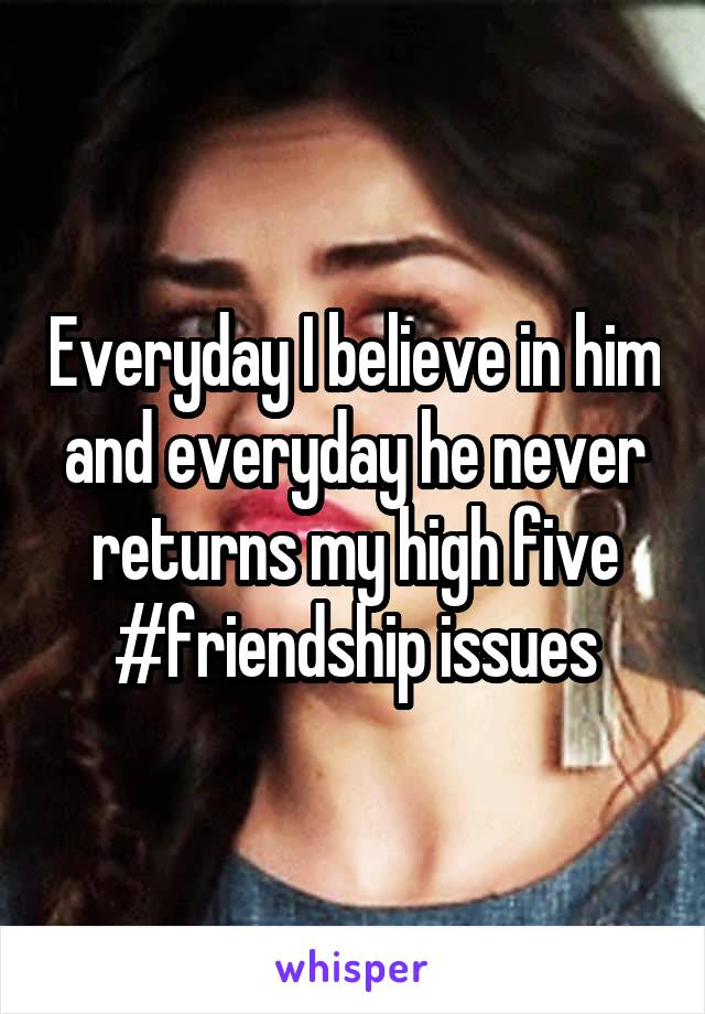 Everyday I believe in him and everyday he never returns my high five #friendship issues