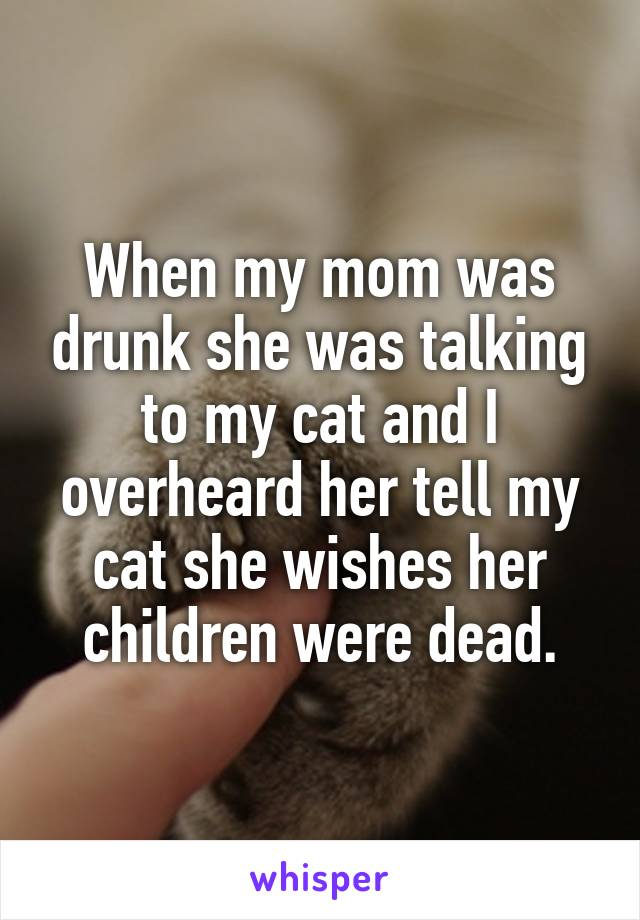 When my mom was drunk she was talking to my cat and I overheard her tell my cat she wishes her children were dead.