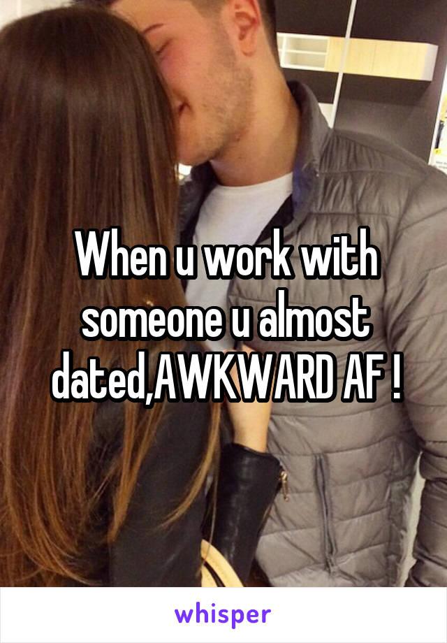 When u work with someone u almost dated,AWKWARD AF !