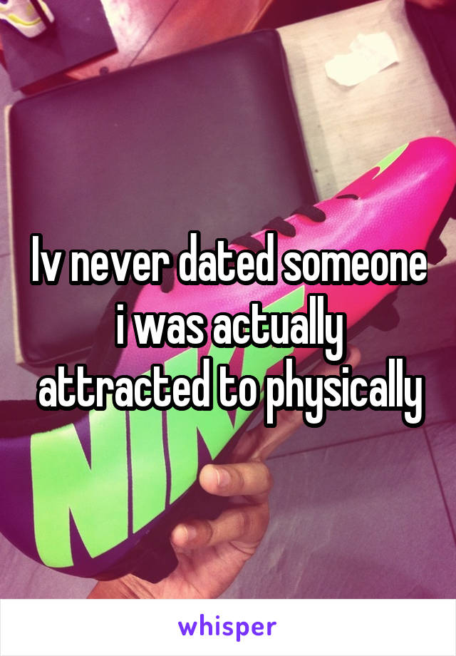 Iv never dated someone i was actually attracted to physically