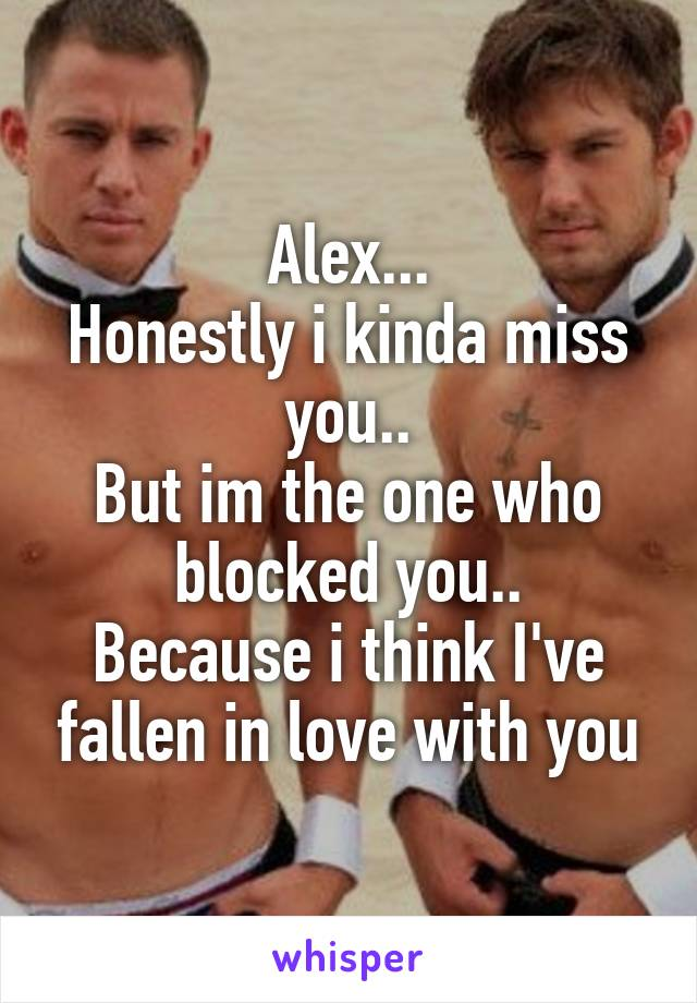 Alex... Honestly i kinda miss you.. But im the one who blocked you.. Because i think I've fallen in love with you