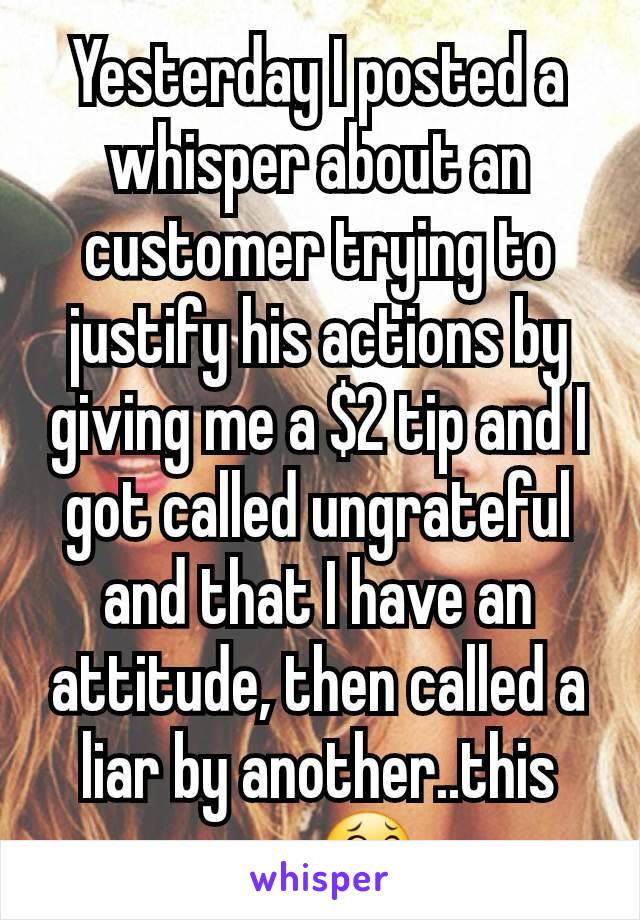 Yesterday I posted a whisper about an  customer trying to justify his actions by giving me a $2 tip and I got called ungrateful and that I have an attitude, then called a liar by another..this app 😂