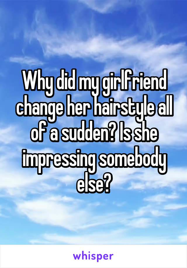 Why did my girlfriend change her hairstyle all of a sudden? Is she impressing somebody else?