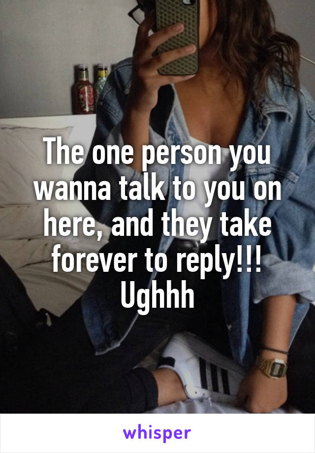 The one person you wanna talk to you on here, and they take forever to reply!!! Ughhh