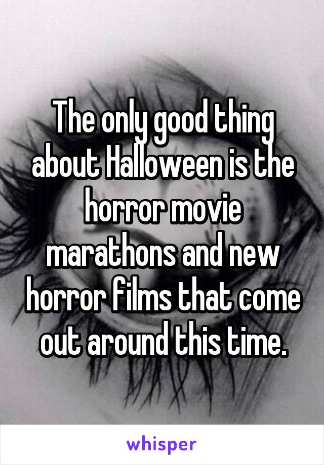The only good thing about Halloween is the horror movie marathons and new horror films that come out around this time.