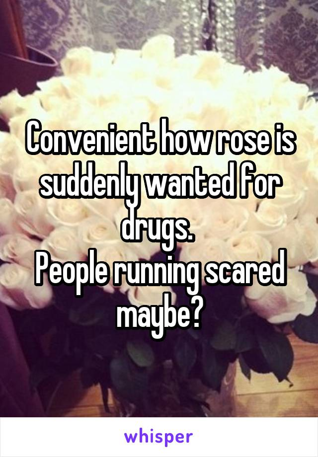 Convenient how rose is suddenly wanted for drugs.  People running scared maybe?