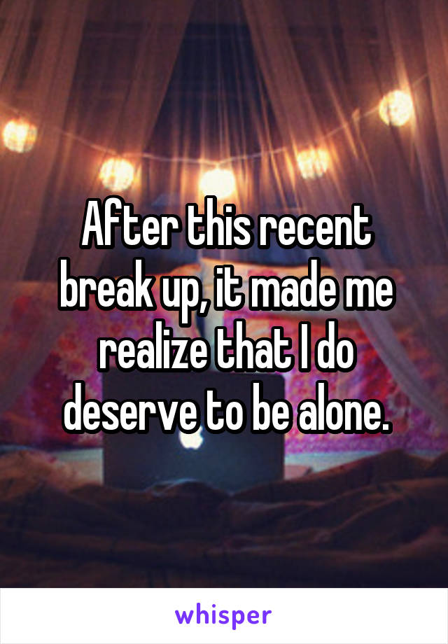 After this recent break up, it made me realize that I do deserve to be alone.