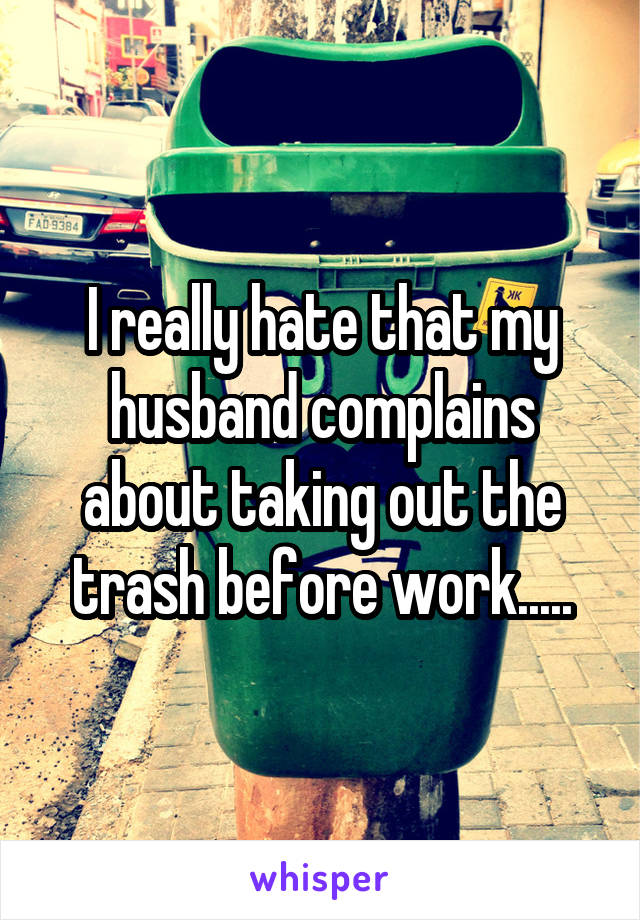 I really hate that my husband complains about taking out the trash before work.....