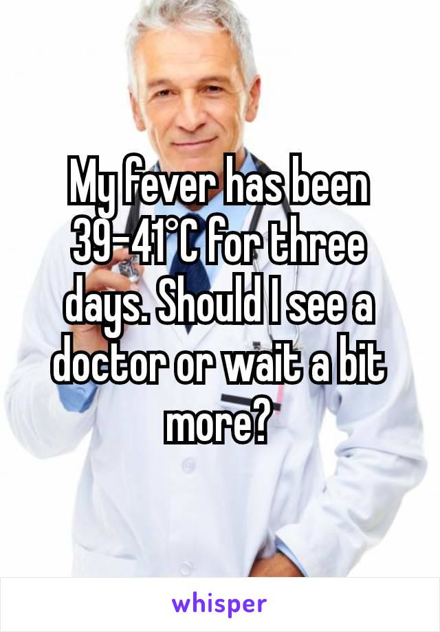 My fever has been 39-41°C for three days. Should I see a doctor or wait a bit more?