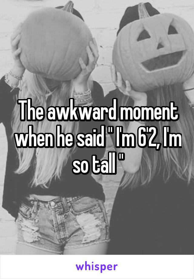 "The awkward moment when he said "" I'm 6'2, I'm so tall """