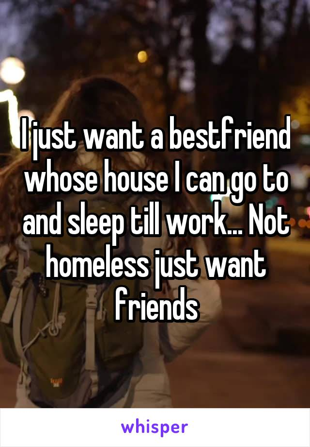 I just want a bestfriend whose house I can go to and sleep till work... Not homeless just want friends