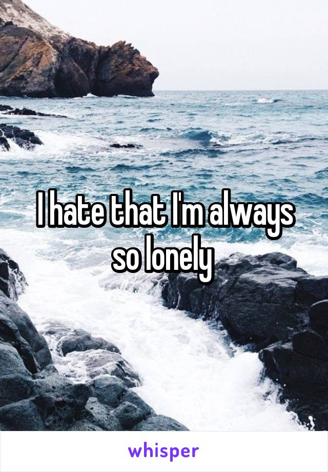 I hate that I'm always so lonely