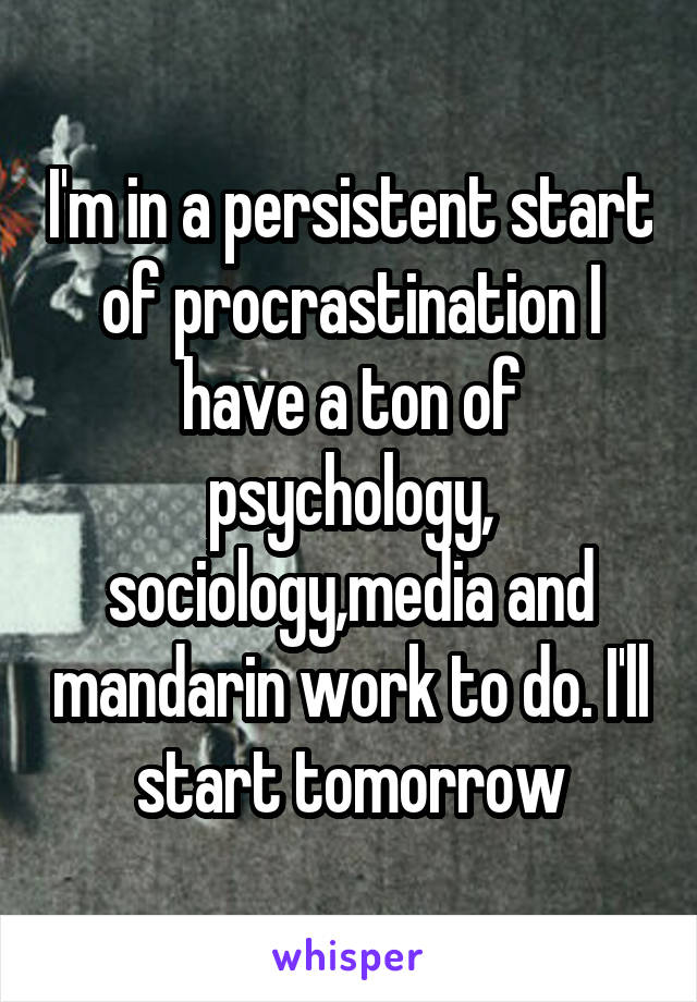 I'm in a persistent start of procrastination I have a ton of psychology, sociology,media and mandarin work to do. I'll start tomorrow