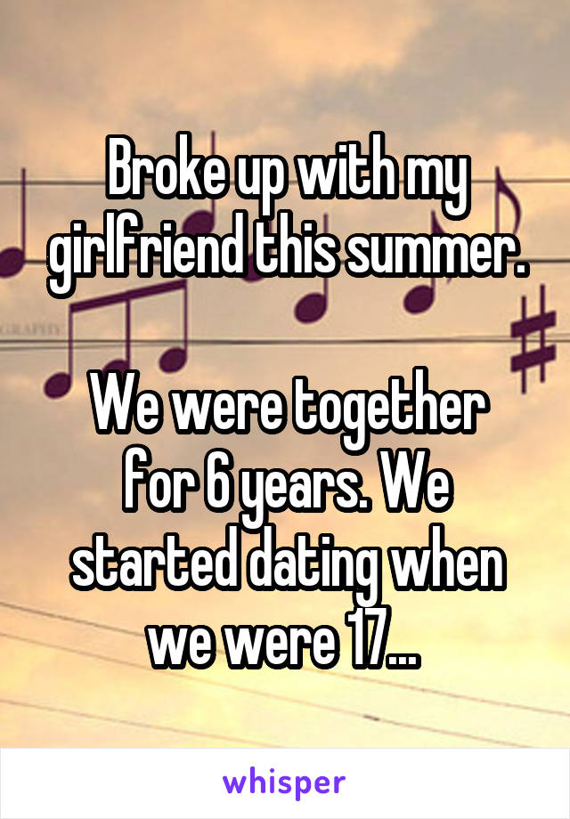 Broke up with my girlfriend this summer.  We were together for 6 years. We started dating when we were 17...