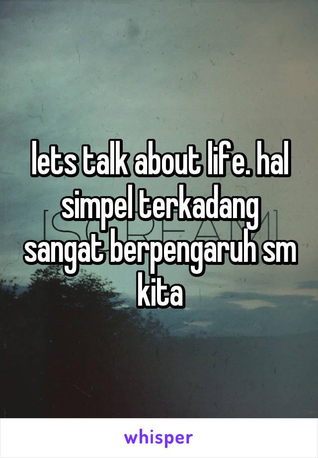lets talk about life. hal simpel terkadang sangat berpengaruh sm kita