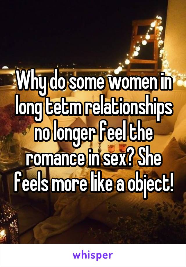 Why do some women in long tetm relationships no longer feel the romance in sex? She feels more like a object!