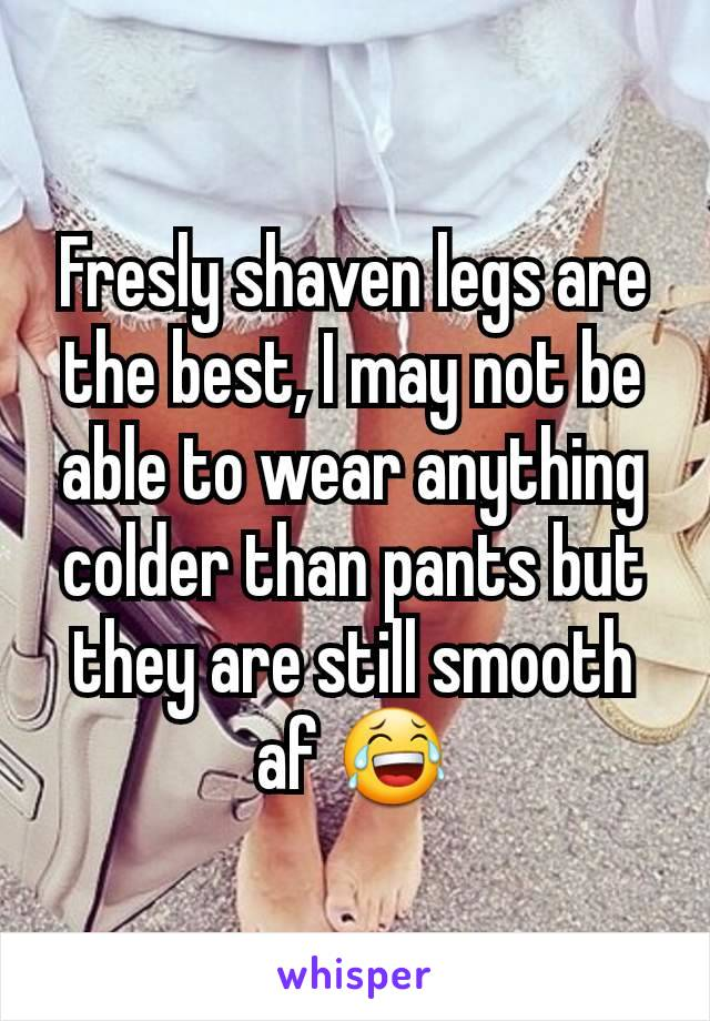Fresly shaven legs are the best, I may not be able to wear anything colder than pants but they are still smooth af 😂